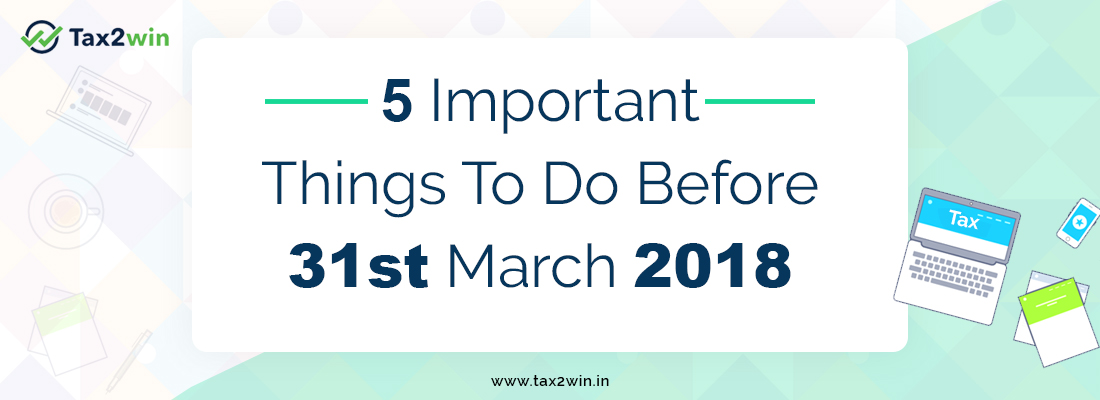 5 Important Things To Do Before 31st March 2018