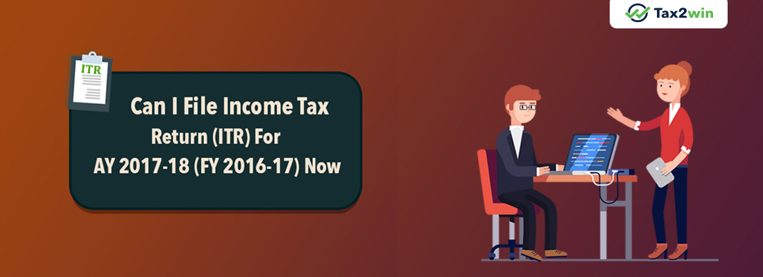 Can I File Income Tax Return (ITR) For AY 2017-18 (FY 2016-17) Now?