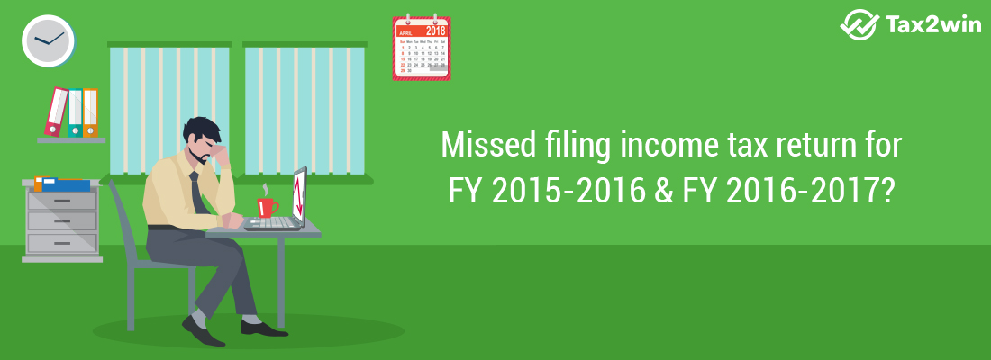 Missed filing income tax return for FY 2015-2016 & FY 2016-2017