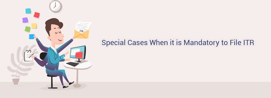 Special Cases When it is Mandatory to File ITR