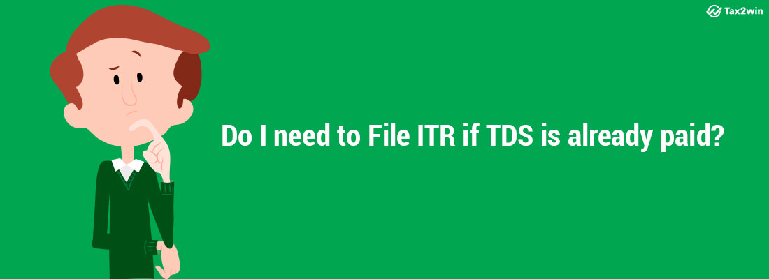Do I need to file ITR if TDS is already paid?
