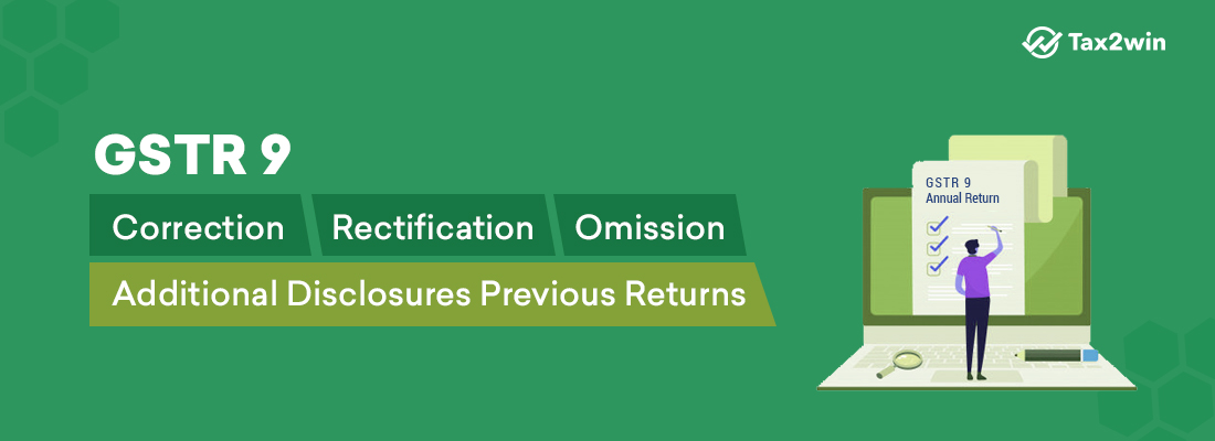 GSTR 9 Correction, rectification, Omission, Additional Disclosures previous returns