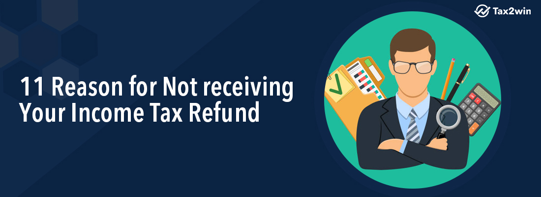 11 reasons for not receiving your Income Tax Refund