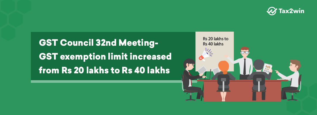 GST Council 32nd Meeting- GST exemption limit increased from Rs 20 lakhs to Rs 40 lakhs