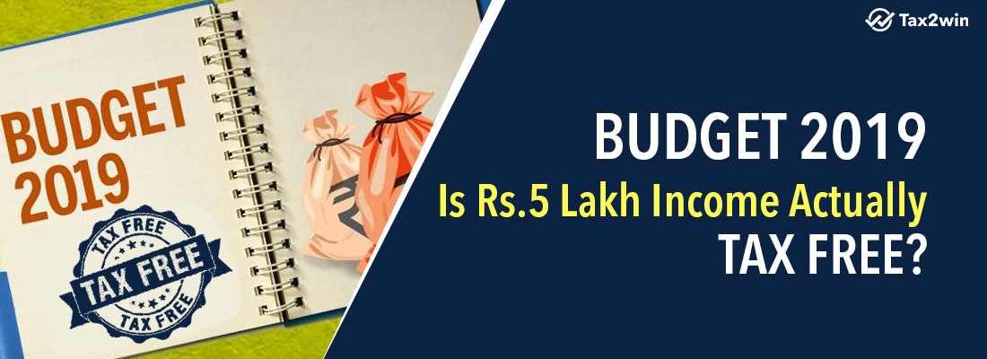 Budget 2019-Is Rs 5 Lakh Income Actually Tax Free?-Tax2win Blog
