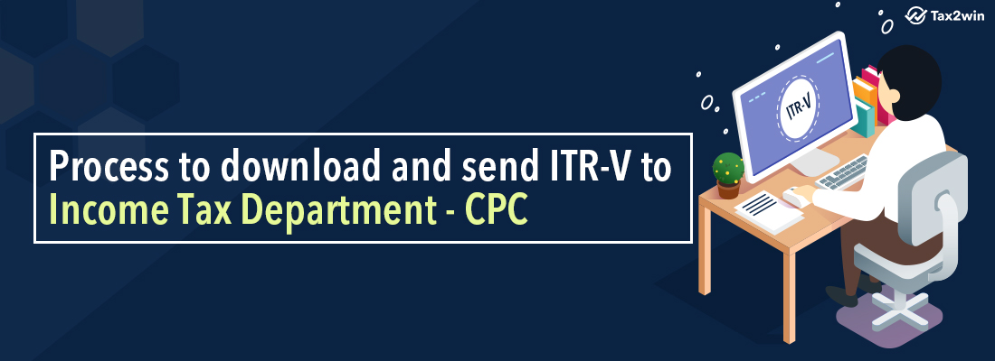 Process to download and send ITR-V to Income Tax Department – CPC